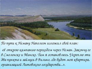 По пути к Неману Наполеон изложил свой план: «Я открою кампанию переходом чер