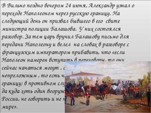 В Вильно поздно вечером 24 июня, Александр узнал о переходе Наполеоном через