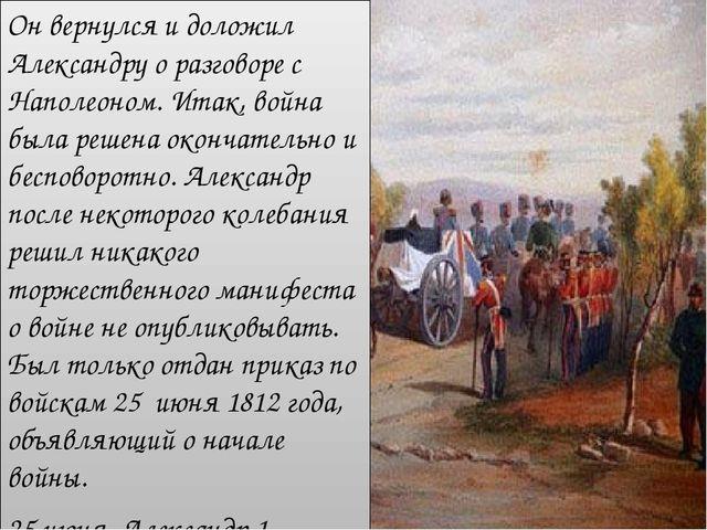 Он вернулся и доложил Александру о разговоре с Наполеоном. Итак, война была р...