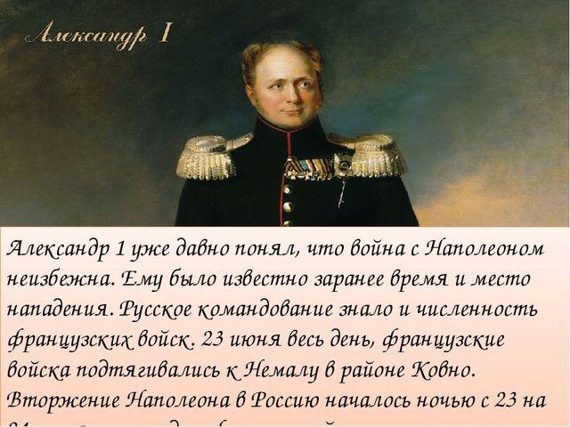 Александр 1 уже давно понял, что война с Наполеоном неизбежна. Ему было извес...