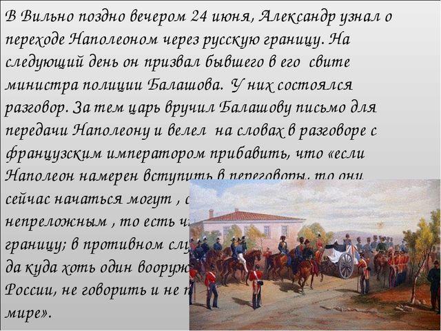 В Вильно поздно вечером 24 июня, Александр узнал о переходе Наполеоном через...