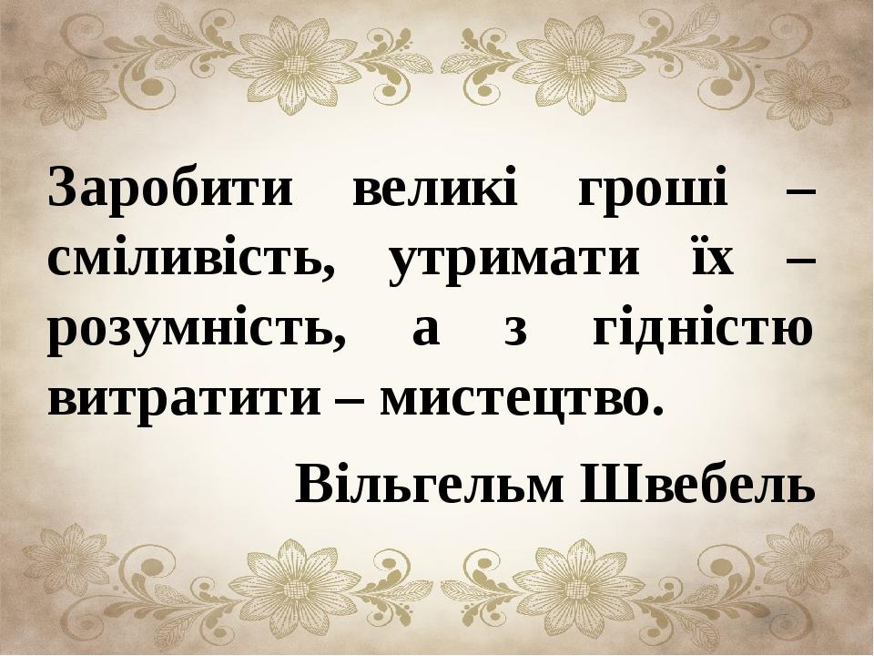 Заробити великі гроші – сміливість, утримати їх – розумність, а з гідністю в...