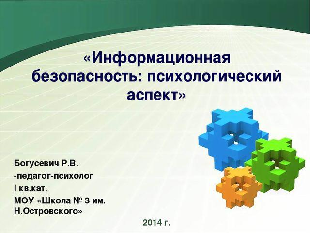 «Информационная безопасность: психологический аспект» Богусевич Р.В. -педагог...
