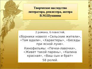 Творческое наследство литератора, режиссера, актера В.М.Шукшина 2 романа, 6 п