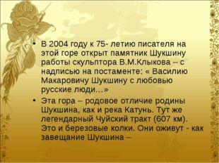В 2004 году к 75- летию писателя на этой горе открыт памятник Шукшину работы
