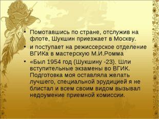 Помотавшись по стране, отслужив на флоте, Шукшин приезжает в Москву. и поступ