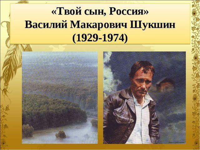 «Твой сын, Россия» Василий Макарович Шукшин (1929-1974)