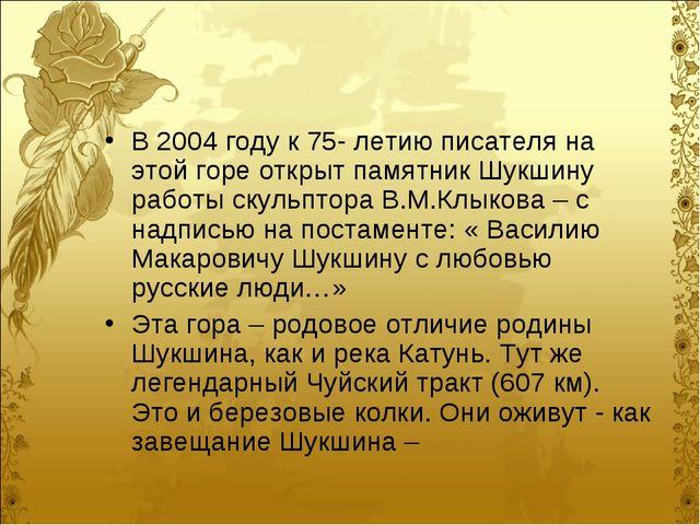 В 2004 году к 75- летию писателя на этой горе открыт памятник Шукшину работы...