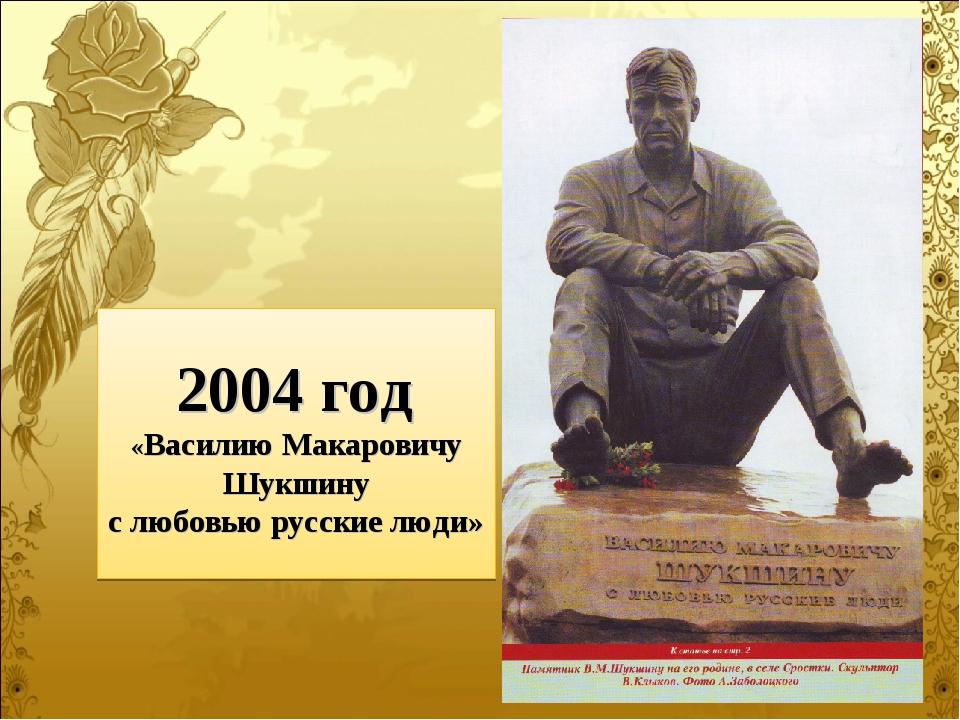 2004 год «Василию Макаровичу Шукшину с любовью русские люди»