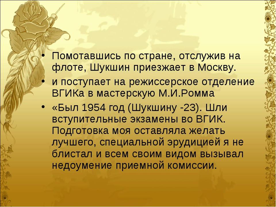 Помотавшись по стране, отслужив на флоте, Шукшин приезжает в Москву. и поступ...