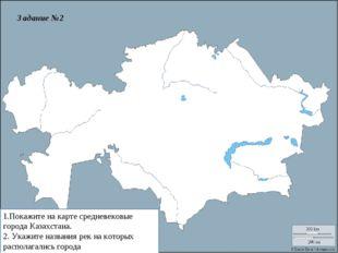 1.Покажите на карте средневековые города Казахстана. 2. Укажите названия рек