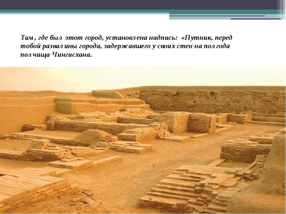 Там, где был этот город, установлена надпись: «Путник, перед тобой развалины...