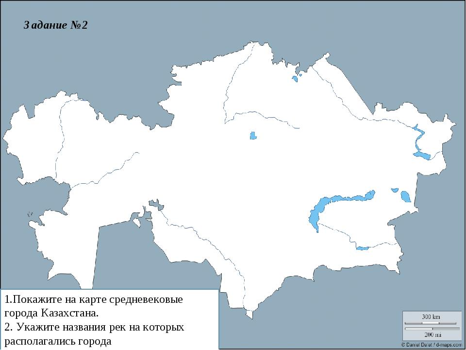 1.Покажите на карте средневековые города Казахстана. 2. Укажите названия рек...