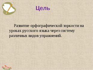 Цель Развитие орфографической зоркости на уроках русского языка через систем