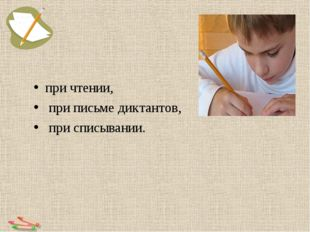 при чтении, при письме диктантов, при списывании.