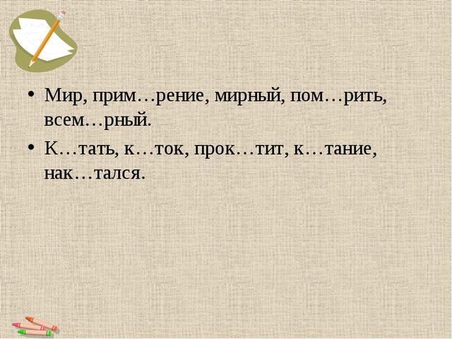 Мир, прим…рение, мирный, пом…рить, всем…рный. К…тать, к…ток, прок…тит, к…тани...