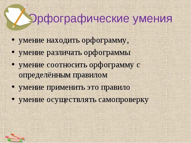Орфографические умения умение находить орфограмму, умение различать орфограмм...