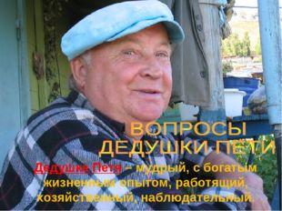 Дедушка Петя – мудрый, с богатым жизненным опытом, работящий, хозяйственный,