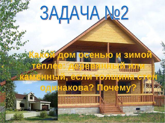 Какой дом осенью и зимой теплее: деревянный или каменный, если толщина стен...