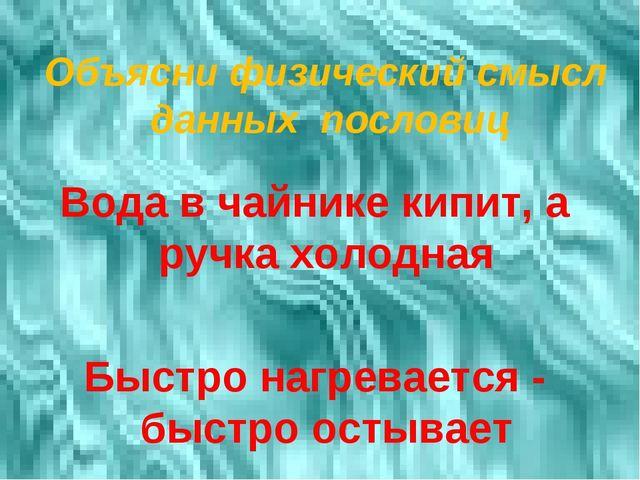 Объясни физический смысл данных пословиц Вода в чайнике кипит, а ручка холодн...