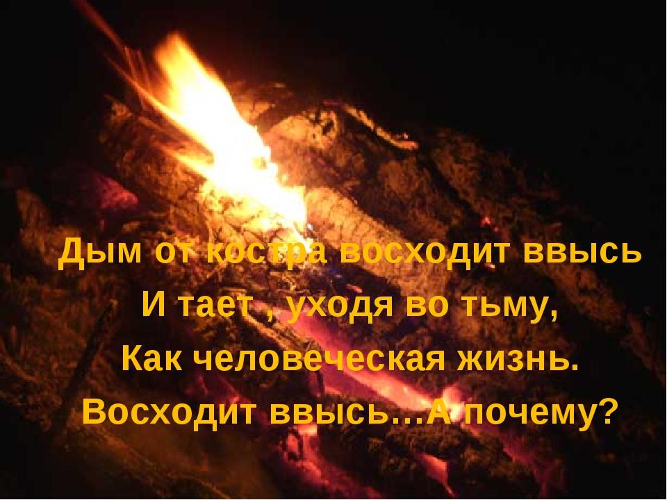 Дым от костра восходит ввысь И тает , уходя во тьму, Как человеческая жизнь....