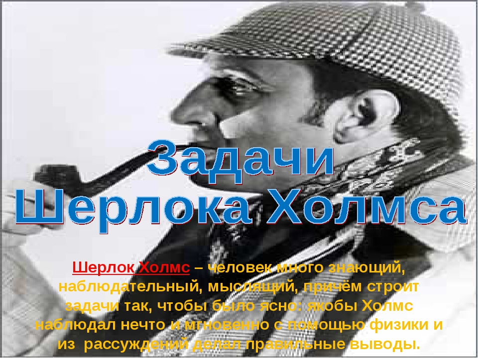 Шерлок Холмс – человек много знающий, наблюдательный, мыслящий, причём строит...