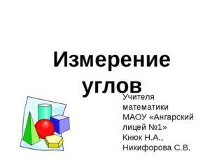 Измерение углов Учителя математики МАОУ «Ангарский лицей №1» Кнюк Н.А., Никиф