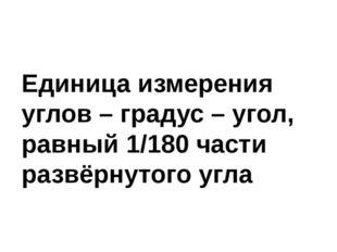 Единица измерения углов – градус – угол, равный 1/180 части развёрнутого угла