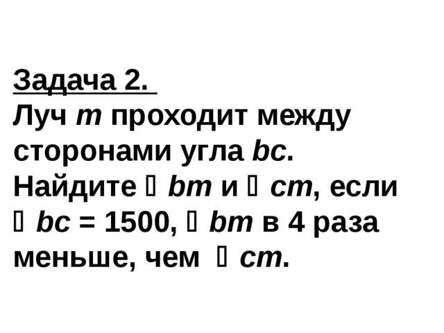 Задача 2. Луч т проходит между сторонами угла bc. Найдите bm и cm, если bc...