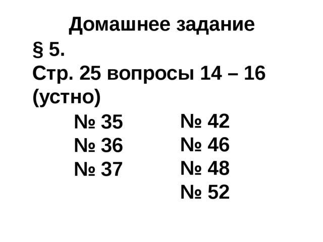Домашнее задание § 5. Стр. 25 вопросы 14 – 16 (устно) № 35 № 36 № 37 № 42 № 4...