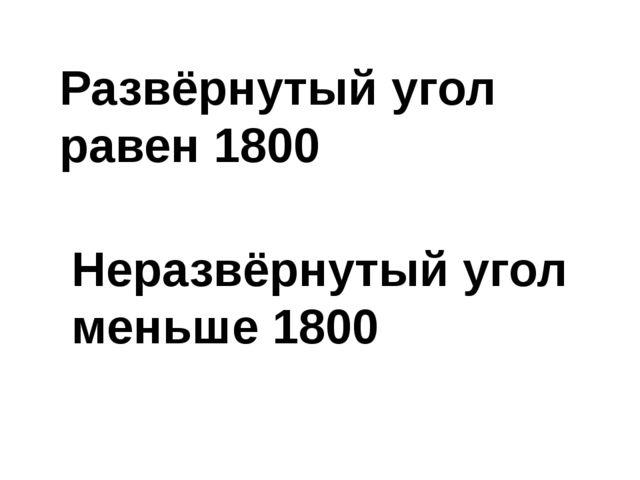 Развёрнутый угол равен 1800 Неразвёрнутый угол меньше 1800