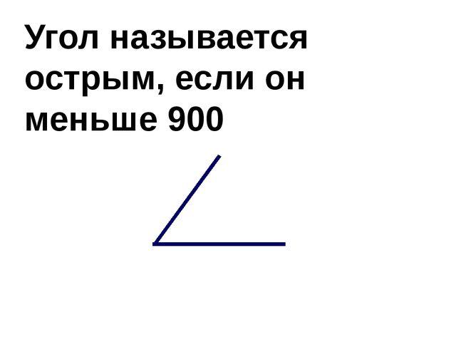 Угол называется острым, если он меньше 900