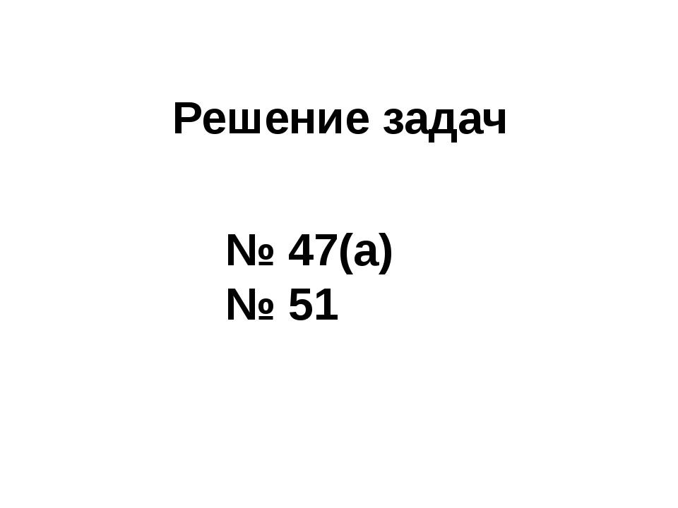 Решение задач № 47(а) № 51