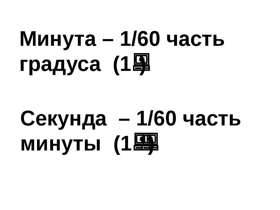 Минута – 1/60 часть градуса (1) Секунда – 1/60 часть минуты (1)
