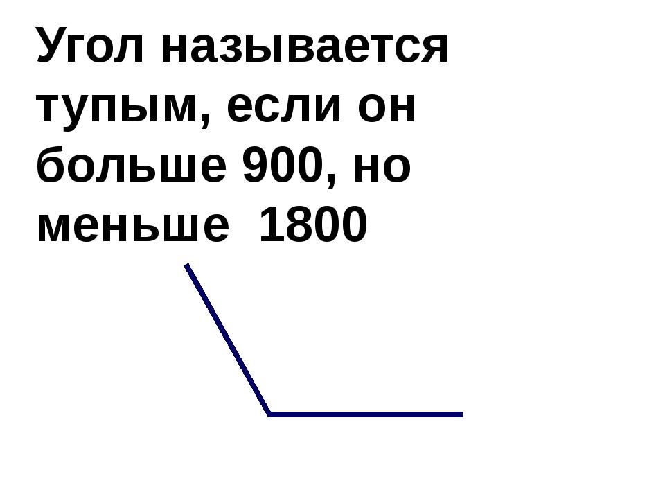 Угол называется тупым, если он больше 900, но меньше 1800