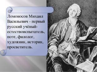 Ломоносов Михаил Васильевич - первый русский учёный-естествоиспытатель, поэт,