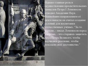 Однако главная роль в осуществлении просветительских замыслов Петра I Ломонос