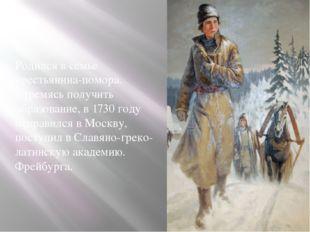 Родился в семье крестьянина-помора. Стремясь получить образование, в 1730 год