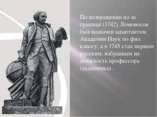 По возвращении из-за границы (1742) Ломоносов был назначен адъютантом Академи