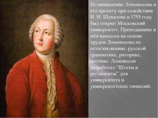 По инициативе Ломоносова и его проекту при содействии И. И. Шувалова в 1755 г