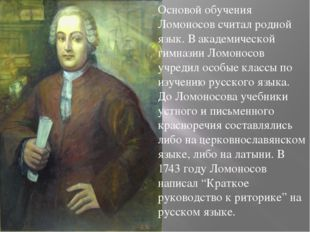 Основой обучения Ломоносов считал родной язык. В академической гимназии Ломон