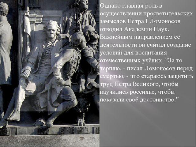 Однако главная роль в осуществлении просветительских замыслов Петра I Ломонос...