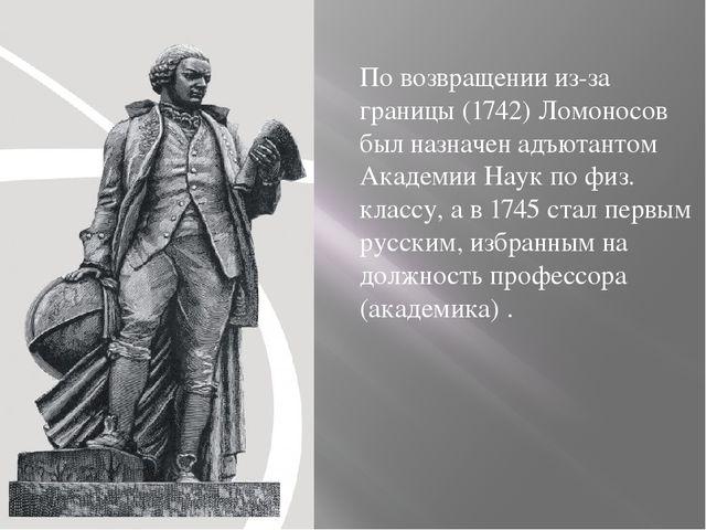 По возвращении из-за границы (1742) Ломоносов был назначен адъютантом Академи...