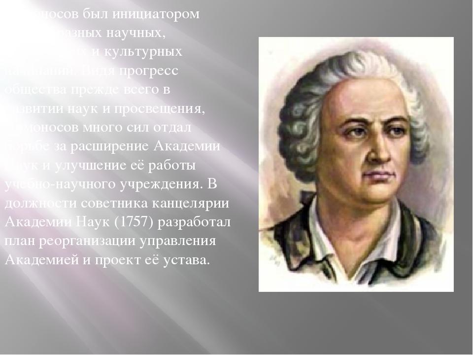 Ломоносов был инициатором разнообразных научных, технических и культурных нач...