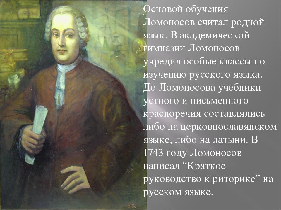Основой обучения Ломоносов считал родной язык. В академической гимназии Ломон...