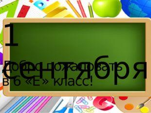 1 сентября Добро пожаловать в 6 «Е» класс!