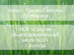 Автор – Панова Светлана Леонидовна МОУ «Средняя общеобразовательная школа №12