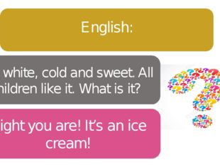 It's white, cold and sweet. All children like it. What is it? English: Right