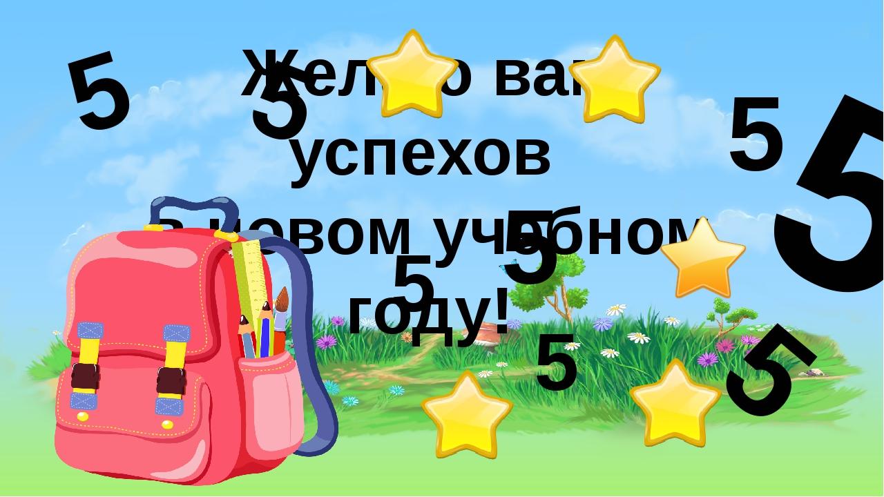 Желаю вам успехов в новом учебном году! 5 5 5 5 5 5 5 5