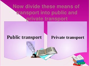 Now divide these means of transport into public and private transport Public